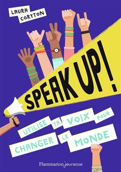 Speak up ! : utilise ta voix !, pour changer le monde !