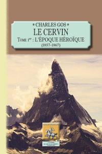 Le Cervin. Volume 1, L'époque héroïque, 1857-1867