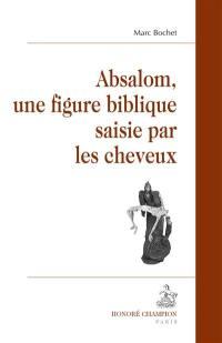Absalom, une figure biblique saisie par les cheveux