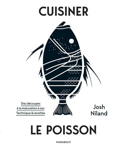 Cuisiner le poisson : des découpes à la maturation à sec : techniques & recettes
