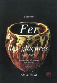 Introduction à une pratique expérimentale des glaçures. Volume 2, L'élément fer dans les glaçures