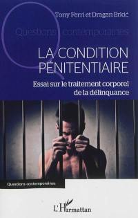 La condition pénitentiaire : essai sur le traitement corporel de la délinquance
