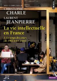 La vie intellectuelle en France. Volume 3, Le temps des crises (de 1962 à nos jours)