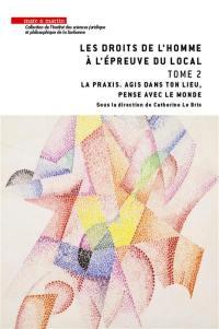 Les droits de l'homme à l'épreuve du local. Volume 2, La praxis, agis dans ton lieu, pense avec le monde
