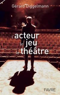L'acteur, le jeu, le théâtre
