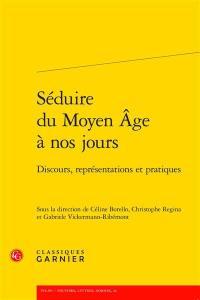 Séduire du Moyen Age à nos jours : discours, représentations et pratiques
