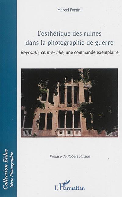 L'esthétique des ruines dans la photographie de guerre : Beyrouth, centre-ville, une commande exemplaire
