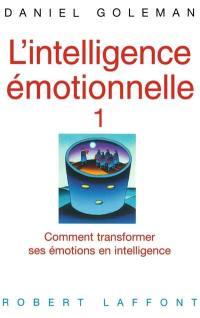 L'intelligence émotionnelle. Vol. 1. Comment transformer ses émotions en intelligence
