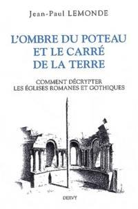 L'ombre du poteau & le carré de la terre ou Comment décrypter les églises romanes et gothiques