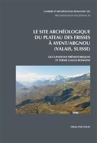 Le site archéologique du plateau des Frisses à Ayent-Argnou (Valais, Suisse)