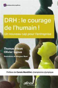 DRH : le courage de l'humain ! : un nouveau cap pour l'entreprise