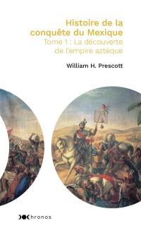 Histoire de la conquête du Mexique. Volume 1, La découverte de l'empire aztèque