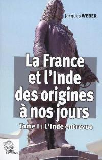 La France et l'Inde, des origines à nos jours. Volume 1, L'Inde entrevue