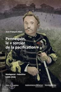 Pennequin, le sorcier de la pacification : Madagascar-Indochine  (1849-1916)