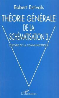 Théorie générale de la schématisation. Volume 3, Théorie de la communication