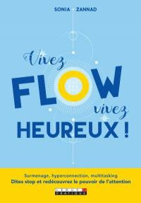 Vivez flow, vivez heureux ! : surmenage, hyperconnection, multitasking : dites stop et redécouvrez le pouvoir de l'attention