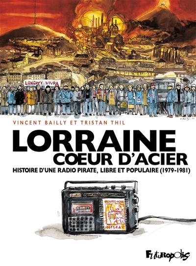 Lorraine coeur d'acier : histoire d'une radio pirate, libre et populaire (1979-1981)