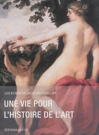Les écrits de Jacques Thuillier. Volume 1, Une vie pour l'histoire de l'art