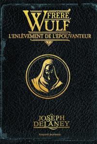 Frère Wulf. Volume 1, L'enlèvement de l'Epouvanteur