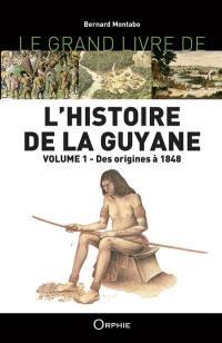 L'histoire de la Guyane. Volume 1, Des origines à 1848