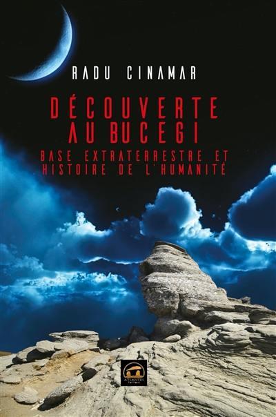 Découverte au Bucegi. Volume 1, Base extraterrestre et histoire de l'humanité