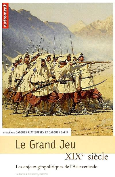 Le grand jeu : XIXe siècle, les enjeux géopolitiques de l'Asie centrale