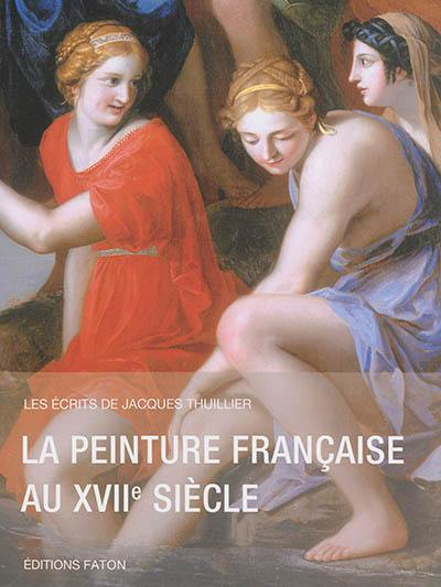 Les écrits de Jacques Thuillier. Volume 2, La peinture française au XVIIe siècle