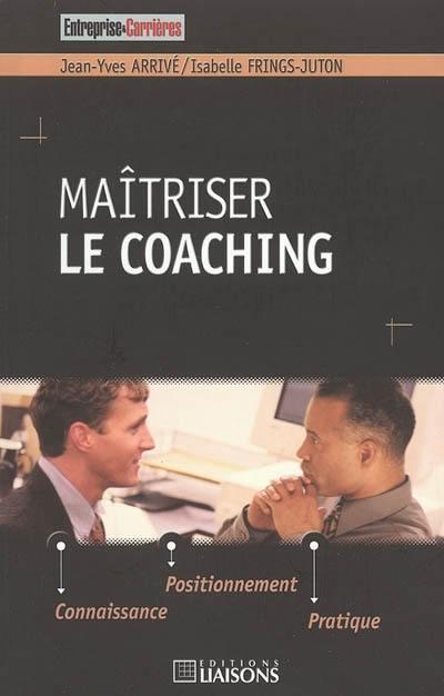 Maîtriser le coaching : connaissance, positionnement, pratique