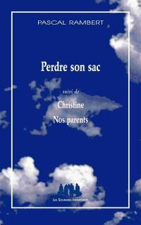 Perdre son sac; Suivi de Christine; Suivi de Nos parents