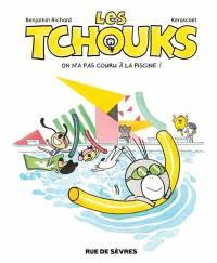 Les Tchouks, On n'a pas couru à la piscine !