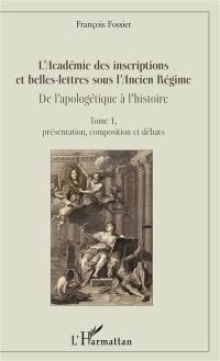 L'Académie des inscriptions et belles-lettres sous l'Ancien Régime. Volume 1, Présentation, composition et débats
