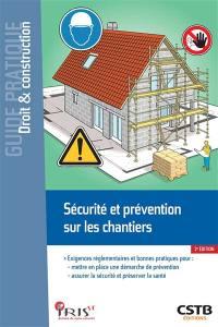 Sécurité et prévention sur les chantiers : exigences réglementaires et bonnes pratiques pour mettre en place une démarche de prévention, assurer la sécurité et préserver la santé