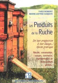 Les produits de la ruche : de leur production à leur usage... guide pratique : récolte, conservation, usages, commerce, réglementation de leurs produits dérivés...