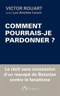Comment pourrais-je pardonner ? : le récit sans concession d'un rescapé du Bataclan contre le fanatisme