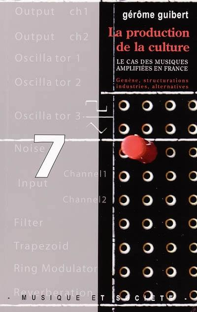 La production de la culture : le cas des musiques amplifiées en France : genèse, structurations, industries, alternatives