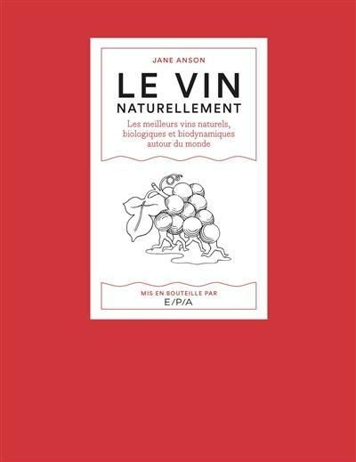 Le vin naturellement : les meilleurs vins naturels, biologiques et biodynamiques autour du monde