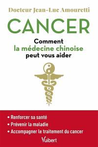 Cancer : comment la médecine chinoise peut vous aider : renforcer sa santé, prévenir la maladie, accompagner le traitement du cancer