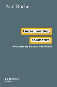 Gazer, mutiler, soumettre : politique de l'arme non létale