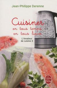 L'amateur de cuisine. Vol. 3. Cuisiner en tous temps, en tous lieux