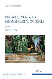 Collages, montages, assemblages au XXe siècle. Vol. 1. L'art du choc
