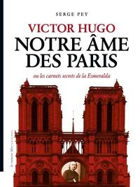 Victor Hugo notre âme des Paris ou Les carnets secrets de la Esmeralda