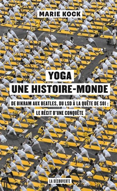 Yoga, une histoire-monde : de Bikram aux Beatles, du LSD à la quête de soi, le récit d'une conquête