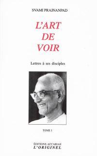 Lettres à ses disciples. Volume 1, L'art de voir