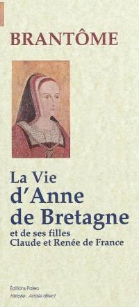 La vie d'Anne de Bretagne; Suivi de La vie de ses filles Claude et Renée de France