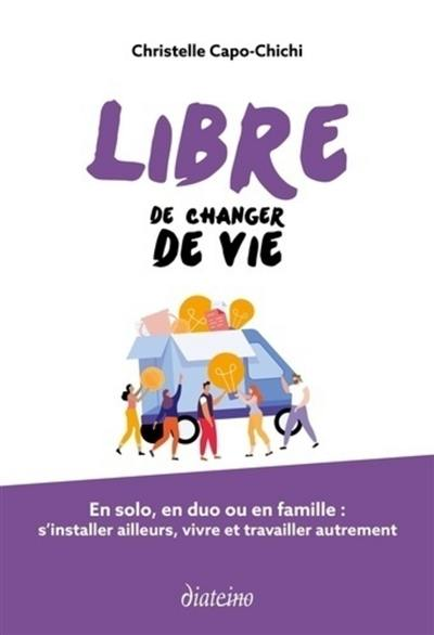 Libre de changer de vie : en solo, en duo ou en famille, s'installer ailleurs, vivre et travailler autrement