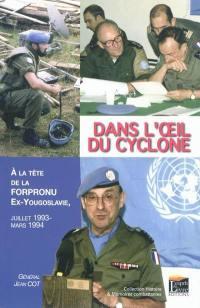 Dans l'oeil du cyclone : à la tête de la Forpronu, ex-Yougoslavie : juillet 1993-mars1994