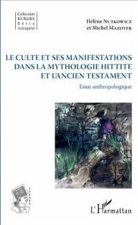 Le culte et ses manifestations dans la mythologie hittite et l'Ancien Testament
