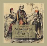 Méhémet Ali d'Egypte : le Napoélon de l'Orient