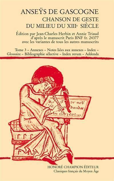 Anseÿs de Gascogne. Volume 3, Annexes, notes liées aux annexes, index, glossaire, bibliographie sélective, index rerum, addenda
