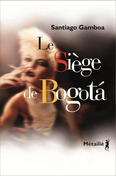 Le siège de Bogota; Suivi de Histoire tragique de l'homme qui tombait amoureux dans les aéroports